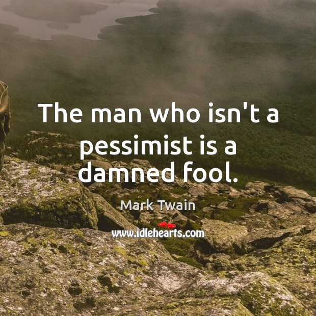 The man who isn't a pessimist is a damned fool. Mark Twain Picture Quote