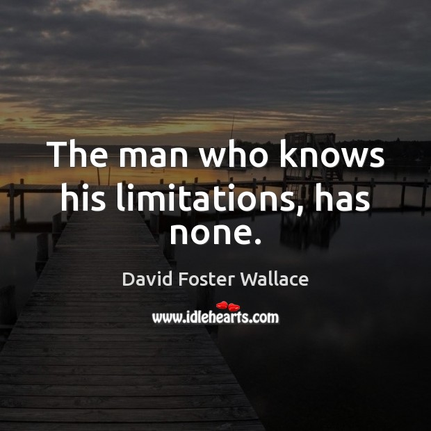 The man who knows his limitations, has none. David Foster Wallace Picture Quote