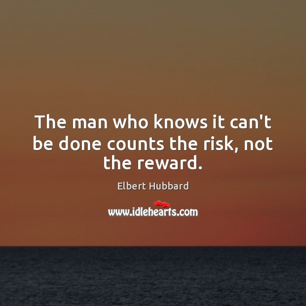 The man who knows it can't be done counts the risk, not the reward. Image