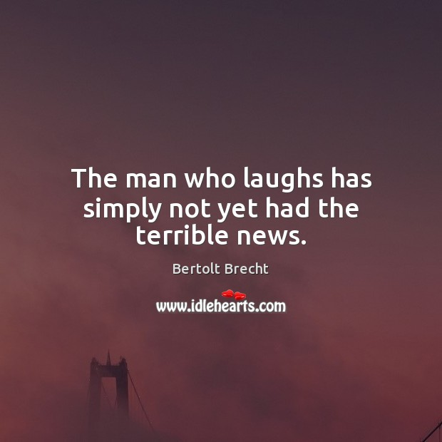 The man who laughs has simply not yet had the terrible news. Image
