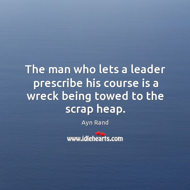 The man who lets a leader prescribe his course is a wreck being towed to the scrap heap. Image