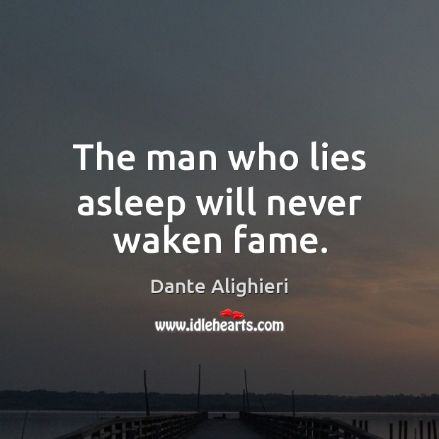 The man who lies asleep will never waken fame. Dante Alighieri Picture Quote