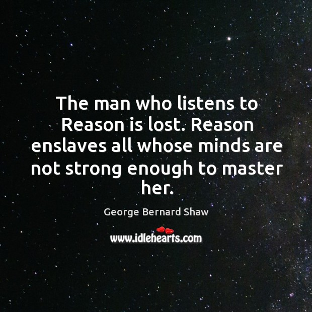 The man who listens to reason is lost. Reason enslaves all whose minds are not strong enough to master her. Image