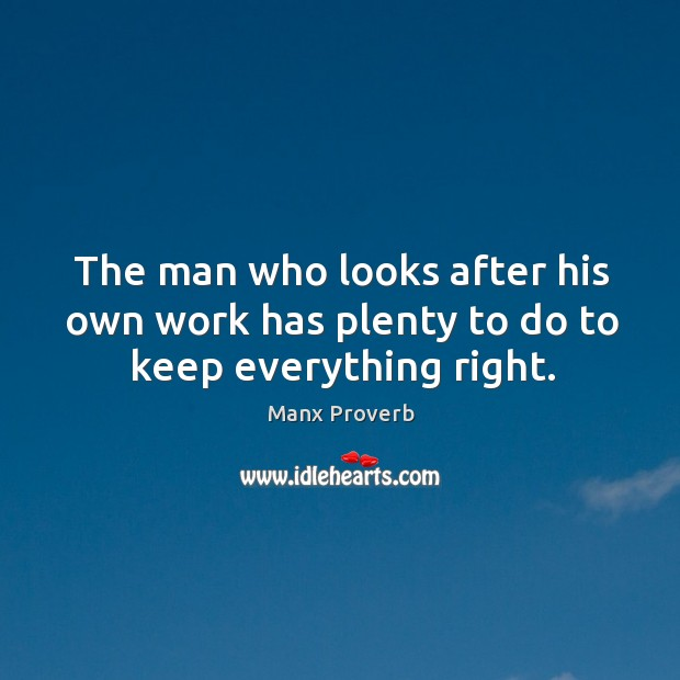 The man who looks after his own work has plenty to do to keep everything right. Manx Proverbs Image