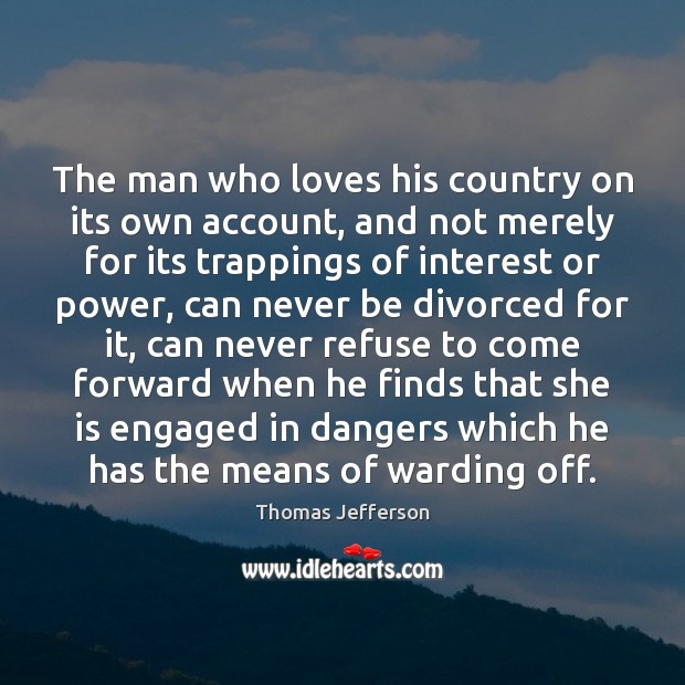 The man who loves his country on its own account, and not Thomas Jefferson Picture Quote