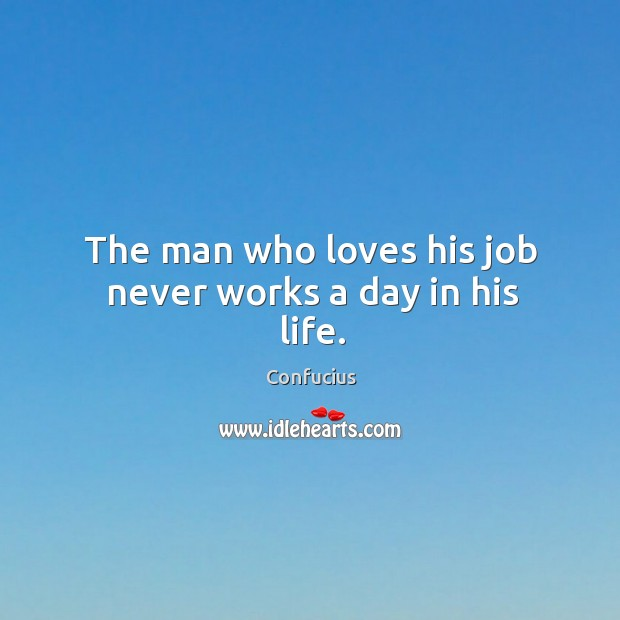 Image, The man who loves his job never works a day in his life.