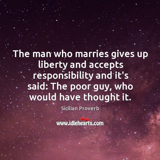 The man who marries gives up liberty and accepts responsibility. Sicilian Proverbs Image