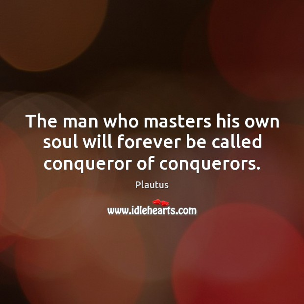 The man who masters his own soul will forever be called conqueror of conquerors. Image