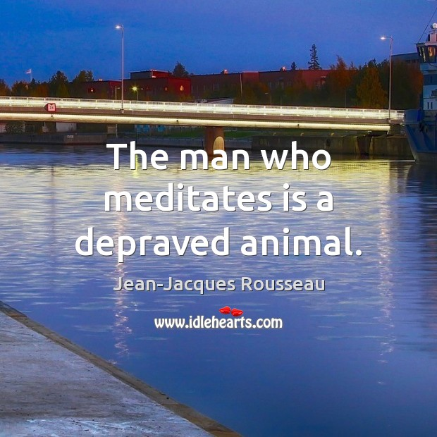 The man who meditates is a depraved animal. Jean-Jacques Rousseau Picture Quote