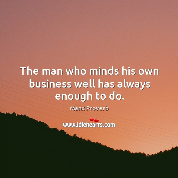 The man who minds his own business well has always enough to do. Manx Proverbs Image