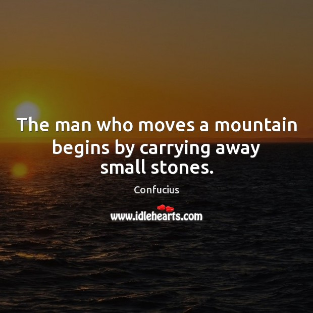 Image, The man who moves a mountain begins by carrying away small stones.