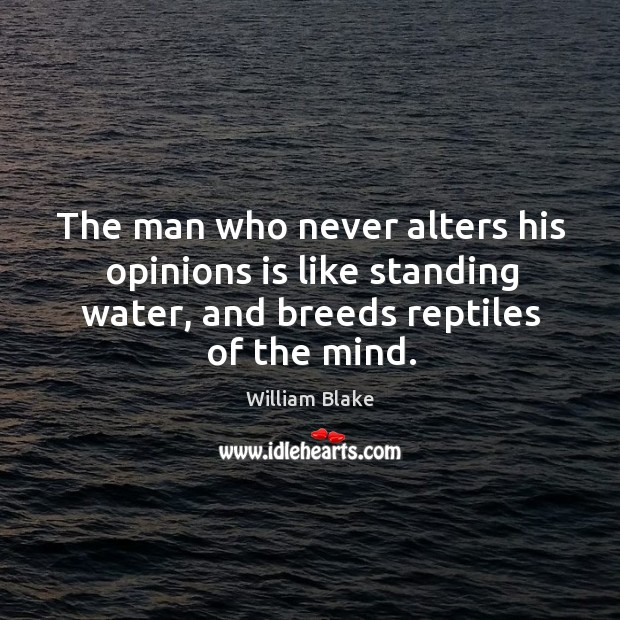 The man who never alters his opinions is like standing water, and breeds reptiles of the mind. Image