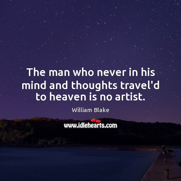 The man who never in his mind and thoughts travel'd to heaven is no artist. Image