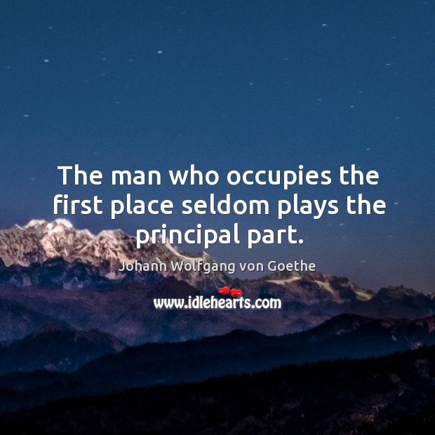 The man who occupies the first place seldom plays the principal part. Image