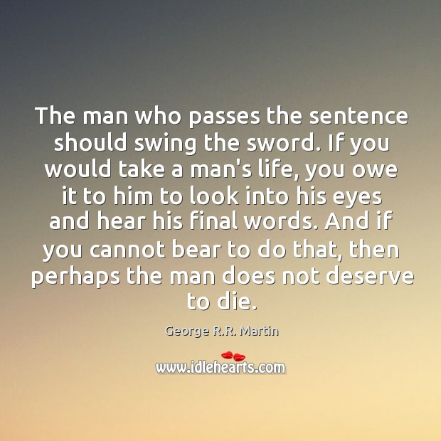 The man who passes the sentence should swing the sword. If you Image
