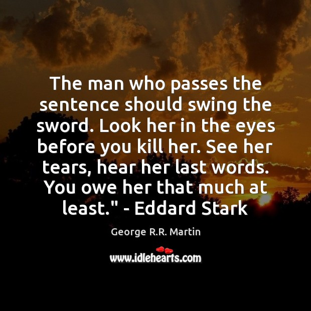 The man who passes the sentence should swing the sword. Look her George R.R. Martin Picture Quote