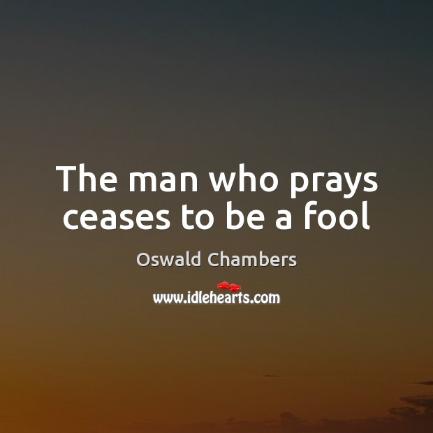 The man who prays ceases to be a fool Oswald Chambers Picture Quote
