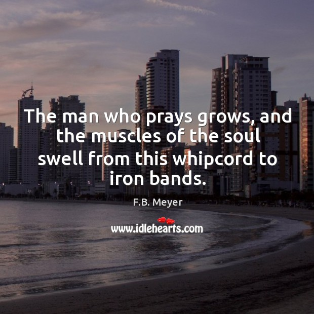 The man who prays grows, and the muscles of the soul swell Image