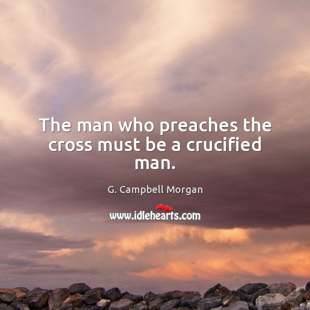 The man who preaches the cross must be a crucified man. G. Campbell Morgan Picture Quote