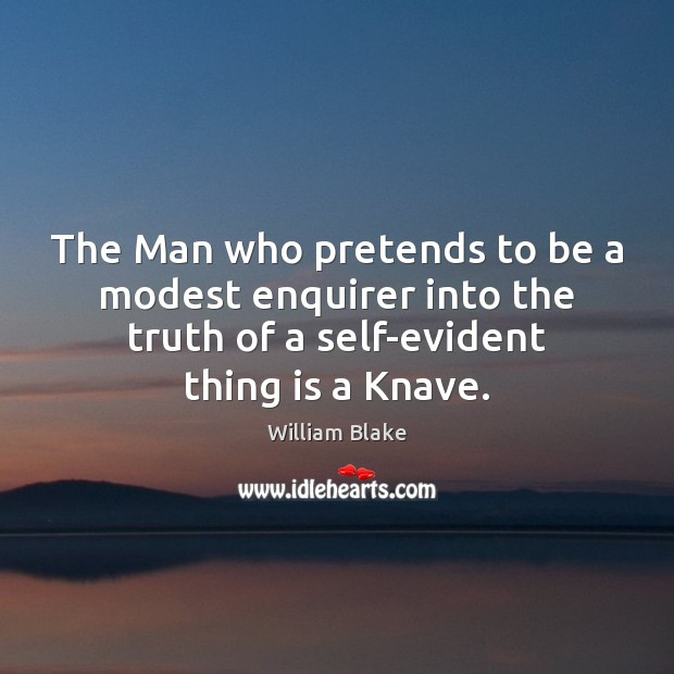 The Man who pretends to be a modest enquirer into the truth William Blake Picture Quote
