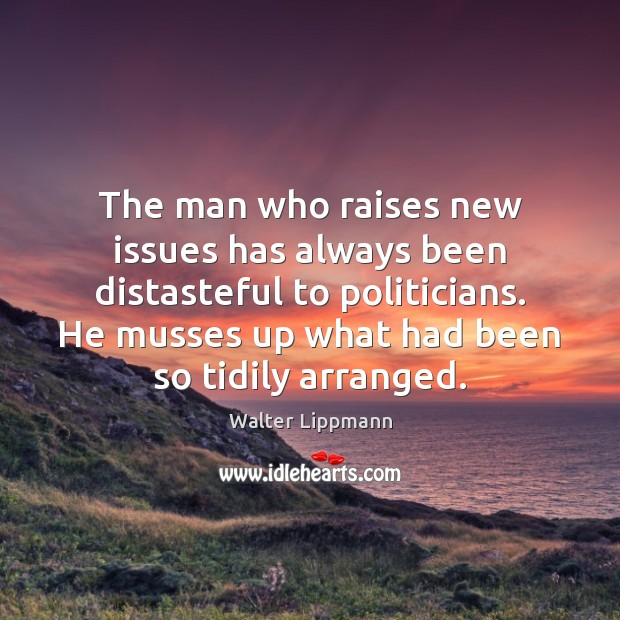The man who raises new issues has always been distasteful to politicians. Walter Lippmann Picture Quote