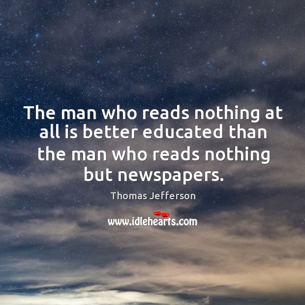 The man who reads nothing at all is better educated than the man who reads nothing but newspapers. Image