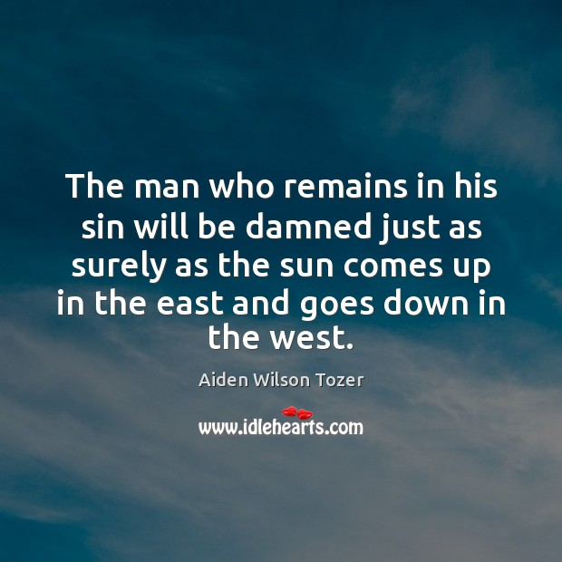 The man who remains in his sin will be damned just as Aiden Wilson Tozer Picture Quote