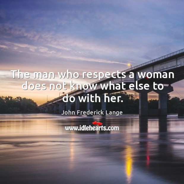 The man who respects a woman does not know what else to do with her. John Frederick Lange Picture Quote