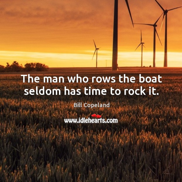 Image, The man who rows the boat seldom has time to rock it.