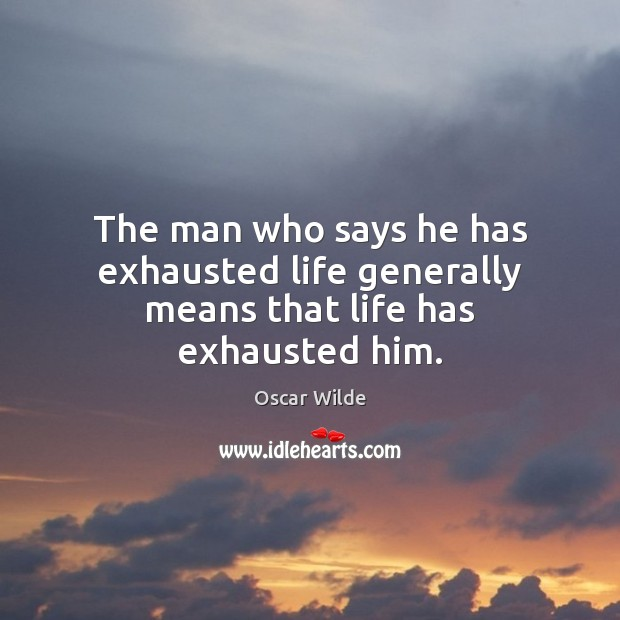 The man who says he has exhausted life generally means that life has exhausted him. Image