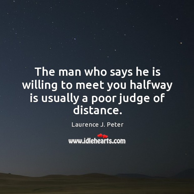 Image, The man who says he is willing to meet you halfway is usually a poor judge of distance.