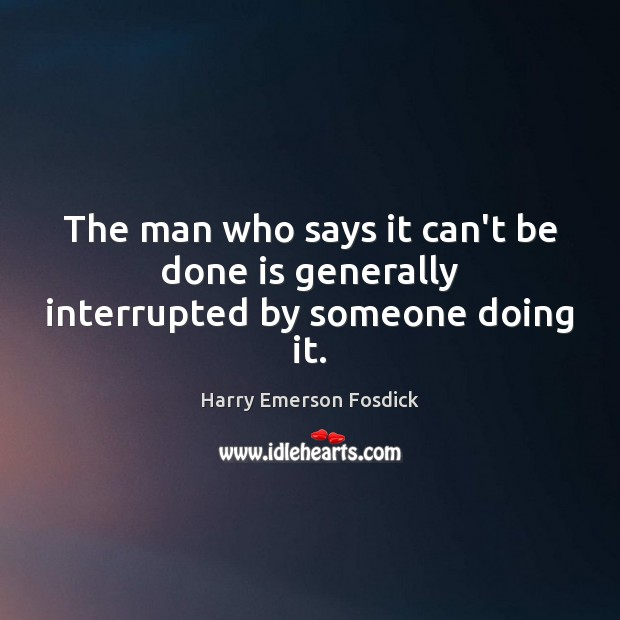 The man who says it can't be done is generally interrupted by someone doing it. Harry Emerson Fosdick Picture Quote