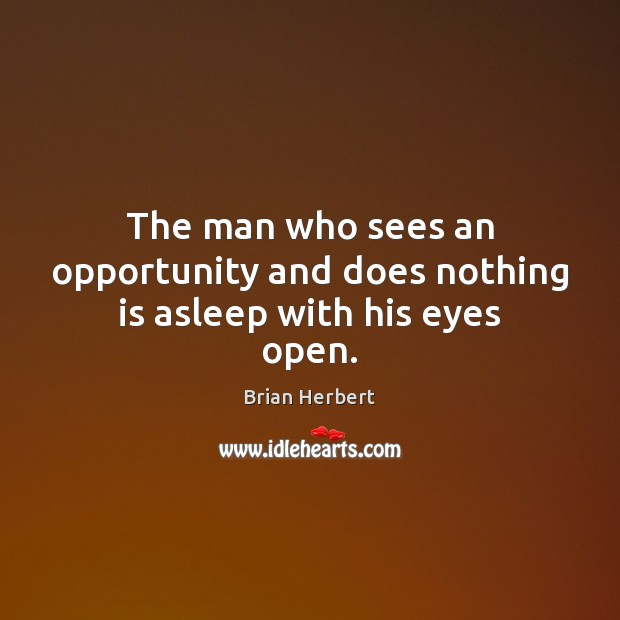 The man who sees an opportunity and does nothing is asleep with his eyes open. Brian Herbert Picture Quote