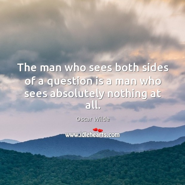 Image, The man who sees both sides of a question is a man who sees absolutely nothing at all.