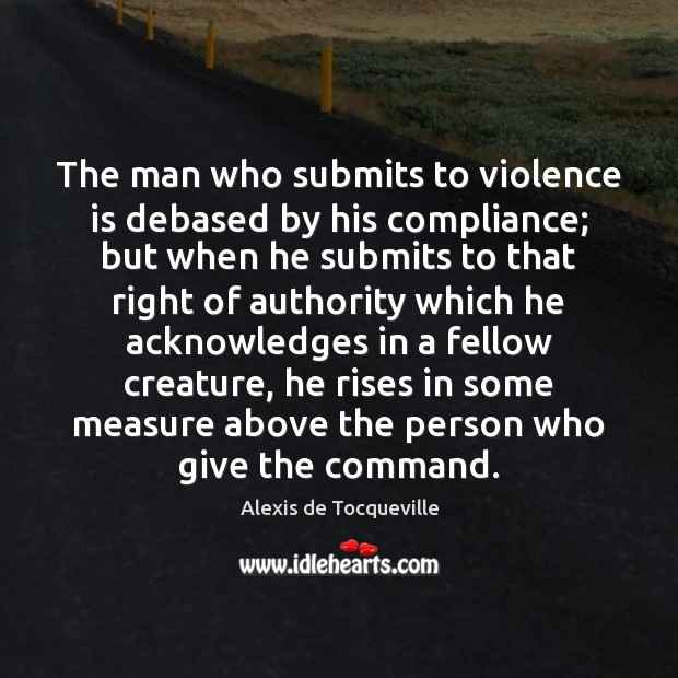 Image, The man who submits to violence is debased by his compliance; but