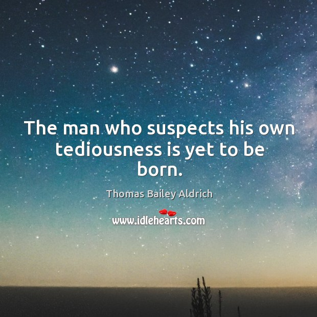 The man who suspects his own tediousness is yet to be born. Image