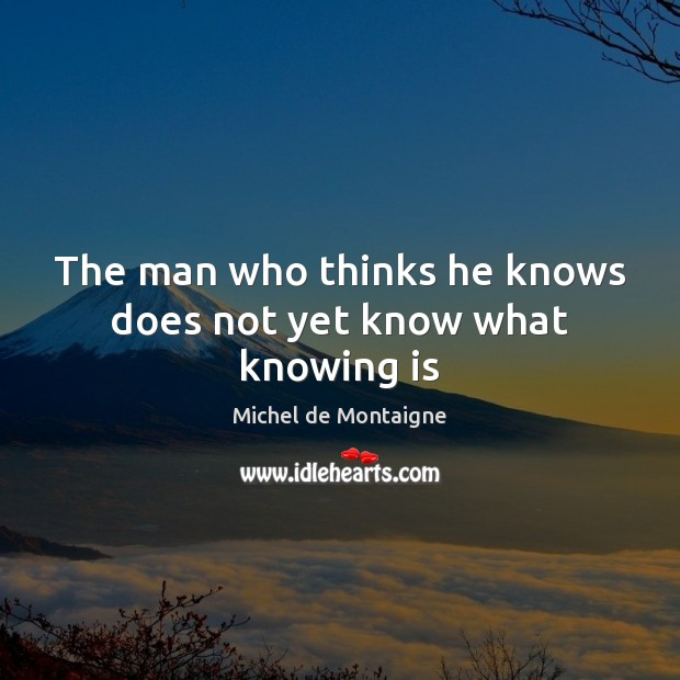 The man who thinks he knows does not yet know what knowing is Image