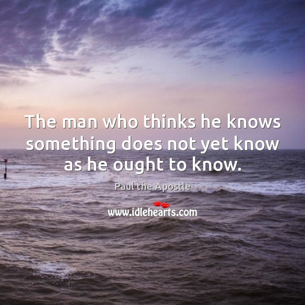 The man who thinks he knows something does not yet know as he ought to know. Paul the Apostle Picture Quote