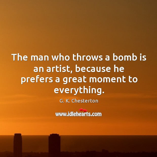 The man who throws a bomb is an artist, because he prefers a great moment to everything. G. K. Chesterton Picture Quote