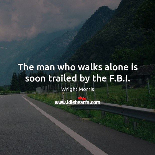 Wright Morris Picture Quote image saying: The man who walks alone is soon trailed by the F.B.I.