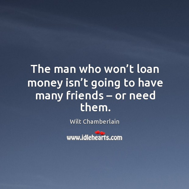 The man who won't loan money isn't going to have many friends – or need them. Image