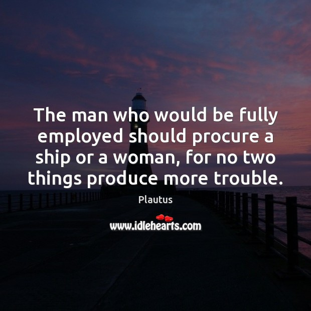 The man who would be fully employed should procure a ship or Plautus Picture Quote