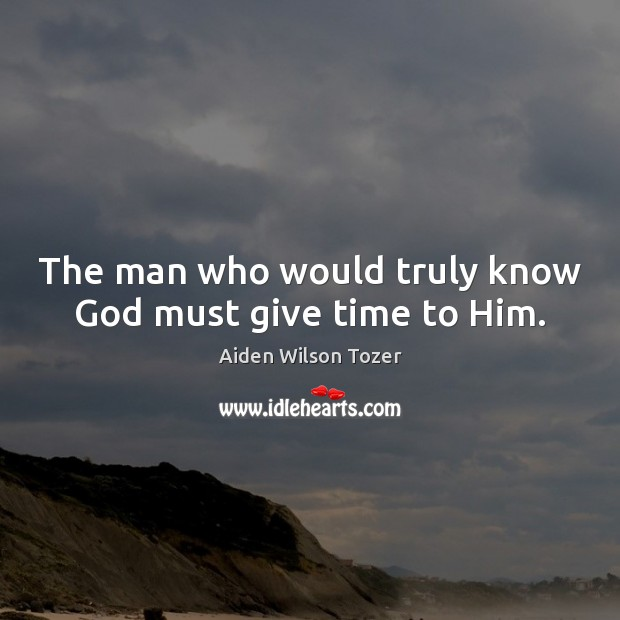 The man who would truly know God must give time to Him. Aiden Wilson Tozer Picture Quote