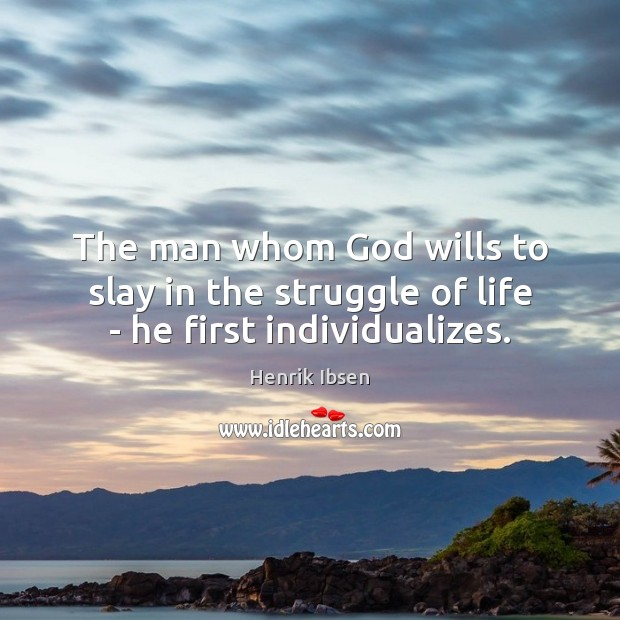 The man whom God wills to slay in the struggle of life – he first individualizes. Image