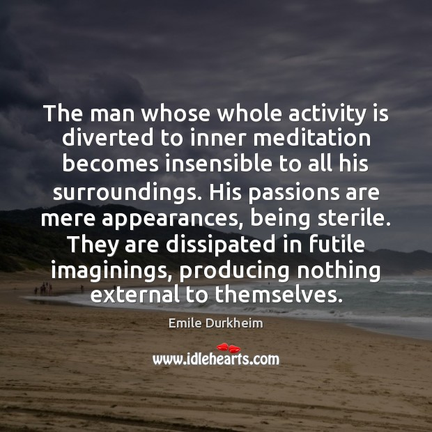 The man whose whole activity is diverted to inner meditation becomes insensible Emile Durkheim Picture Quote