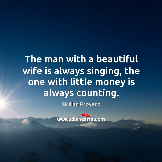 The man with a beautiful wife is always singing, the one with little money is always counting. Sicilian Proverbs Image