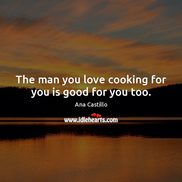 The man you love cooking for you is good for you too. Image