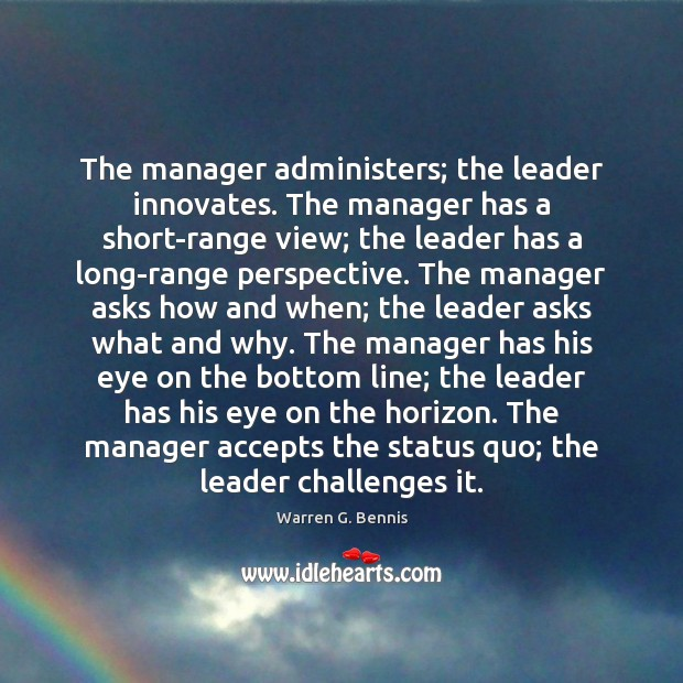 The manager administers; the leader innovates. The manager has a short-range view; Warren G. Bennis Picture Quote