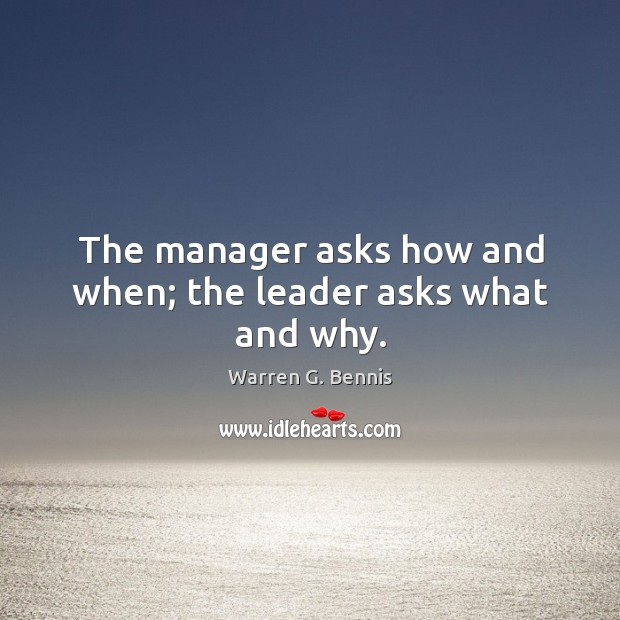 The manager asks how and when; the leader asks what and why. Image