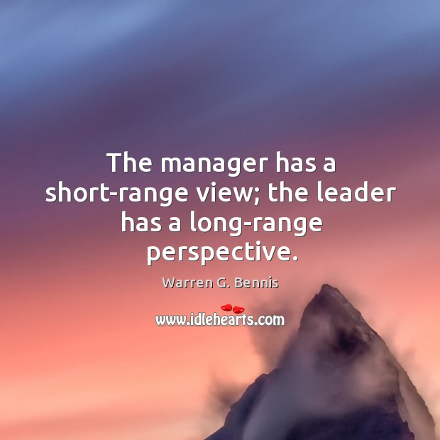 The manager has a short-range view; the leader has a long-range perspective. Image
